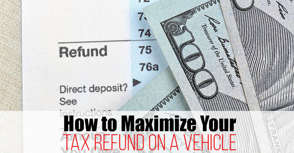 How to Maximize Your Tax Refund on a Vehicle